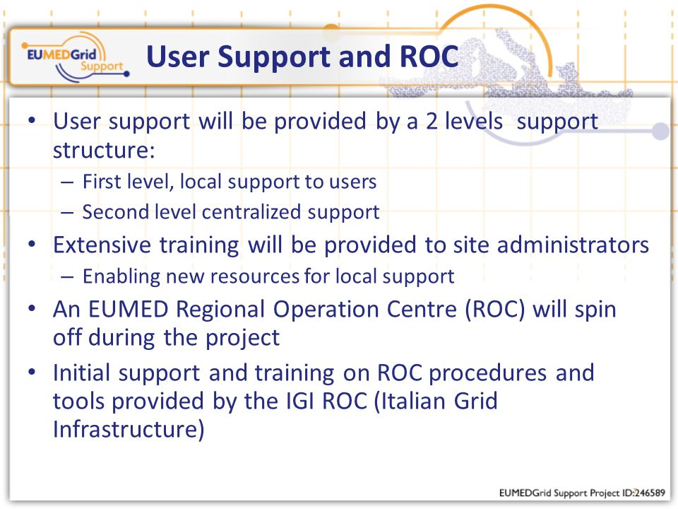 7 User Support and ROC User support will be provided by a 2 levels support structure: – First level, local support to users – Second level centralized support Extensive training will be provided to site administrators – Enabling new resources for local support An EUMED Regional Operation Centre (ROC) will spin off during the project Initial support and training on ROC procedures and tools provided by the IGI ROC (Italian Grid Infrastructure)