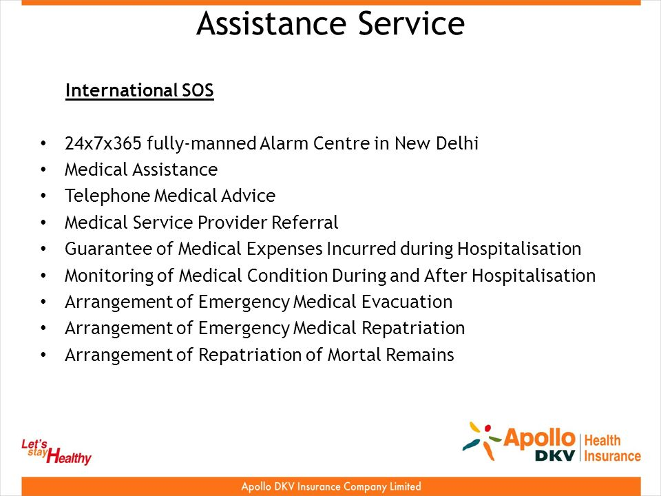 Assistance Service International SOS 24x7x365 fully-manned Alarm Centre in New Delhi Medical Assistance Telephone Medical Advice Medical Service Provider Referral Guarantee of Medical Expenses Incurred during Hospitalisation Monitoring of Medical Condition During and After Hospitalisation Arrangement of Emergency Medical Evacuation Arrangement of Emergency Medical Repatriation Arrangement of Repatriation of Mortal Remains