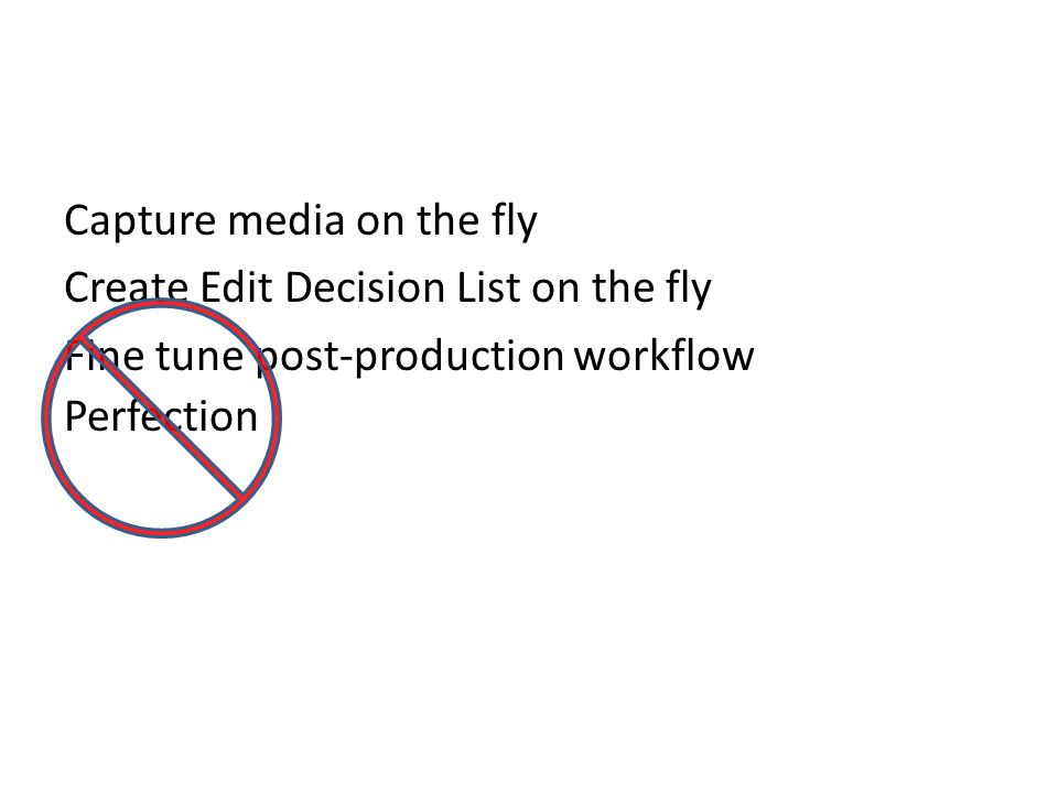 Capture media on the fly Create Edit Decision List on the fly Fine tune post-production workflow Perfection