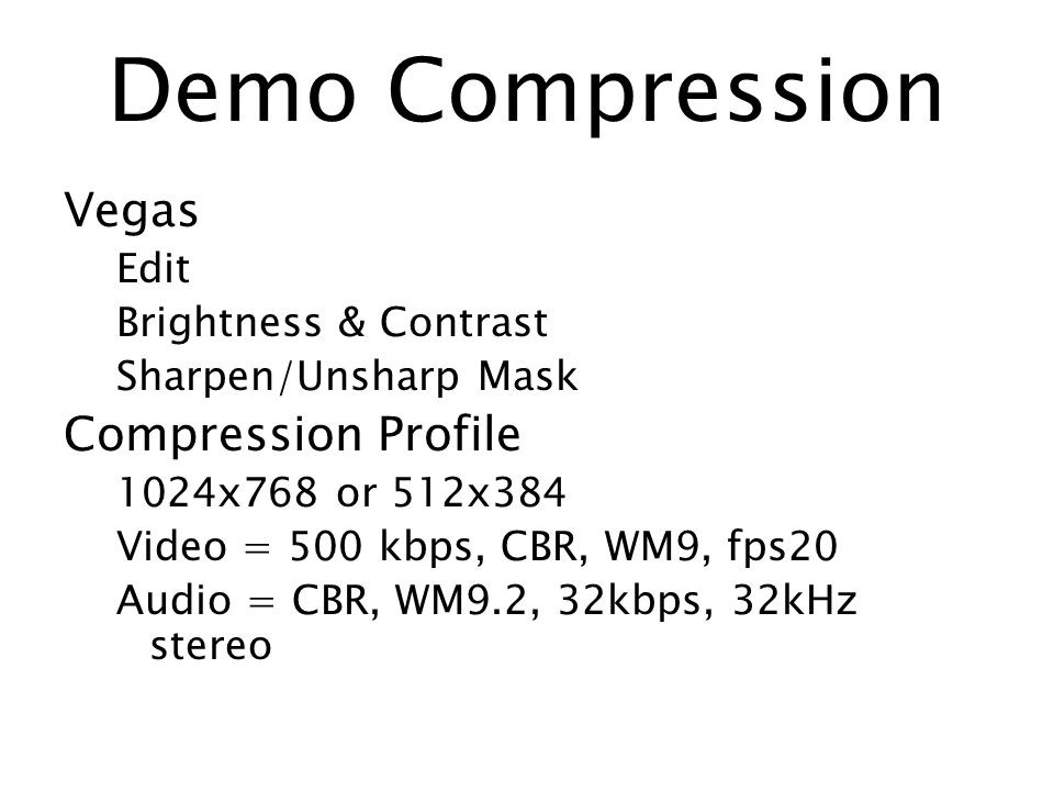 Demo Compression Vegas Edit Brightness & Contrast Sharpen/Unsharp Mask Compression Profile 1024x768 or 512x384 Video = 500 kbps, CBR, WM9, fps20 Audio = CBR, WM9.2, 32kbps, 32kHz stereo
