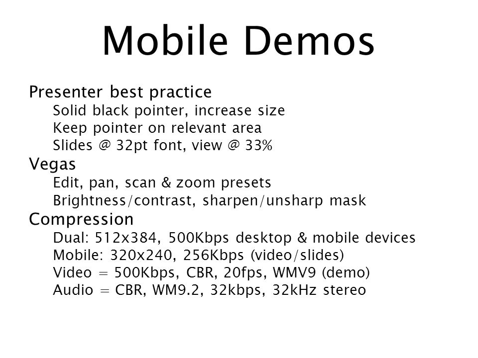 Mobile Demos Presenter best practice Solid black pointer, increase size Keep pointer on relevant area 32pt font, 33% Vegas Edit, pan, scan & zoom presets Brightness/contrast, sharpen/unsharp mask Compression Dual: 512x384, 500Kbps desktop & mobile devices Mobile: 320x240, 256Kbps (video/slides) Video = 500Kbps, CBR, 20fps, WMV9 (demo) Audio = CBR, WM9.2, 32kbps, 32kHz stereo
