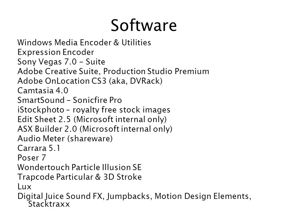 Software Windows Media Encoder & Utilities Expression Encoder Sony Vegas 7.0 – Suite Adobe Creative Suite, Production Studio Premium Adobe OnLocation CS3 (aka, DVRack) Camtasia 4.0 SmartSound – Sonicfire Pro iStockphoto – royalty free stock images Edit Sheet 2.5 (Microsoft internal only) ASX Builder 2.0 (Microsoft internal only) Audio Meter (shareware) Carrara 5.1 Poser 7 Wondertouch Particle Illusion SE Trapcode Particular & 3D Stroke Lux Digital Juice Sound FX, Jumpbacks, Motion Design Elements, Stacktraxx