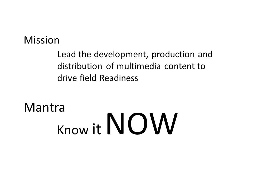 Mission Mantra Know it NOW Lead the development, production and distribution of multimedia content to drive field Readiness