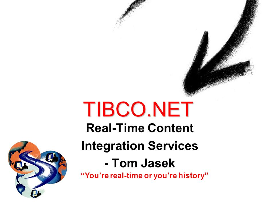 TIBCO.NET Real-Time Content Integration Services - Tom Jasek Youre real-time or youre history