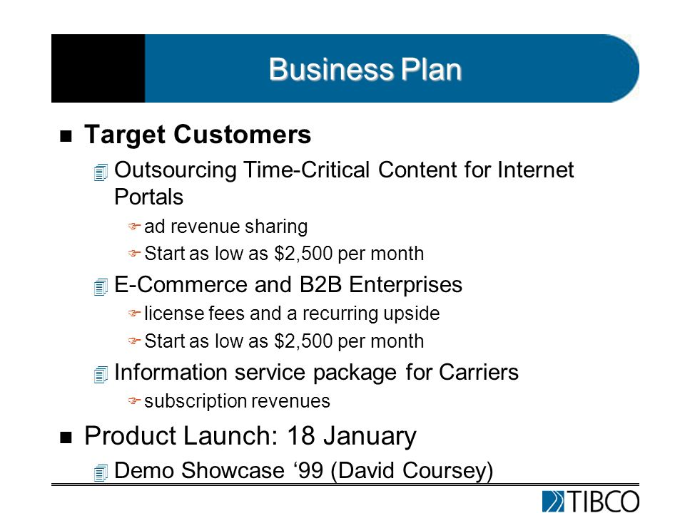 Business Plan n Target Customers 4 Outsourcing Time-Critical Content for Internet Portals F ad revenue sharing F Start as low as $2,500 per month 4 E-Commerce and B2B Enterprises F license fees and a recurring upside F Start as low as $2,500 per month 4 Information service package for Carriers F subscription revenues n Product Launch: 18 January 4 Demo Showcase 99 (David Coursey)