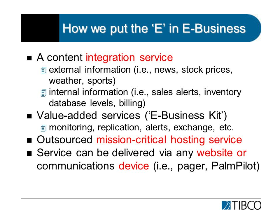 How we put the E in E-Business n A content integration service 4 external information (i.e., news, stock prices, weather, sports) 4 internal information (i.e., sales alerts, inventory database levels, billing) n Value-added services (E-Business Kit) 4 monitoring, replication, alerts, exchange, etc.