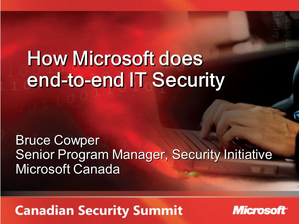 How Microsoft does end-to-end IT Security Bruce Cowper Senior Program Manager, Security Initiative Microsoft Canada