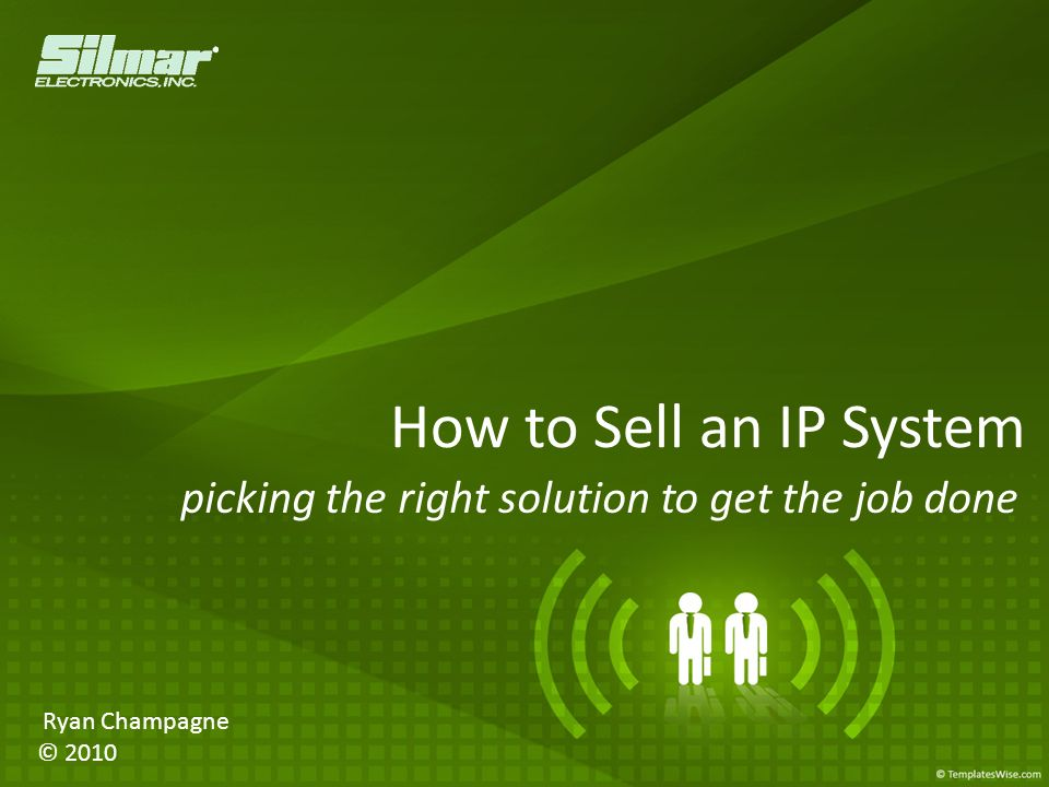 How to Sell an IP System picking the right solution to get the job done Ryan Champagne © 2010