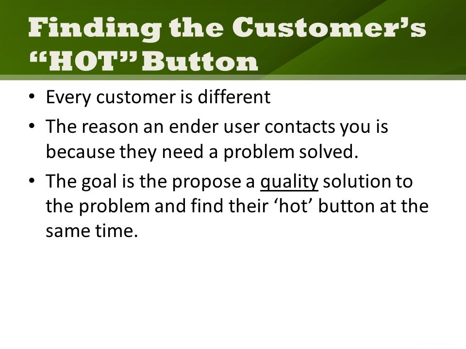Finding the Customers HOT Button Every customer is different The reason an ender user contacts you is because they need a problem solved.