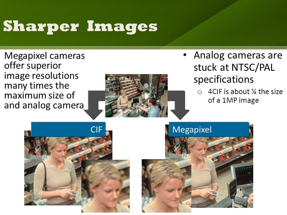Sharper Images Megapixel cameras offer superior image resolutions many times the maximum size of and analog camera CIFMegapixel Analog cameras are stuck at NTSC/PAL specifications o 4CIF is about ¼ the size of a 1MP image