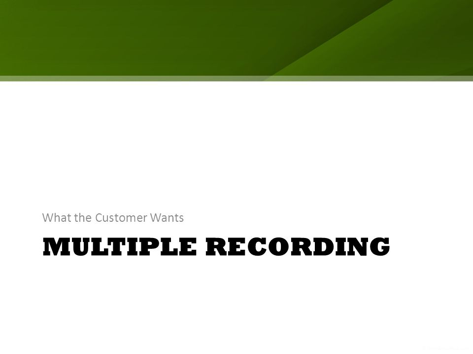 MULTIPLE RECORDING What the Customer Wants