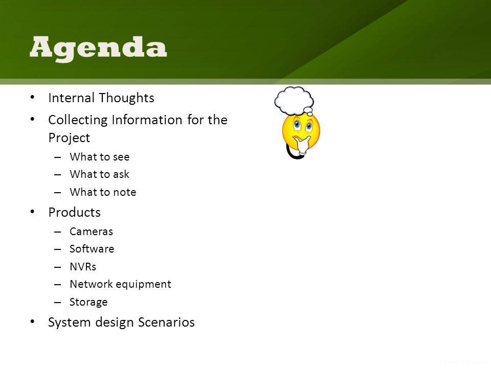 Agenda Internal Thoughts Collecting Information for the Project – What to see – What to ask – What to note Products – Cameras – Software – NVRs – Network equipment – Storage System design Scenarios