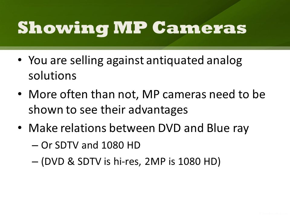 Showing MP Cameras You are selling against antiquated analog solutions More often than not, MP cameras need to be shown to see their advantages Make relations between DVD and Blue ray – Or SDTV and 1080 HD – (DVD & SDTV is hi-res, 2MP is 1080 HD)
