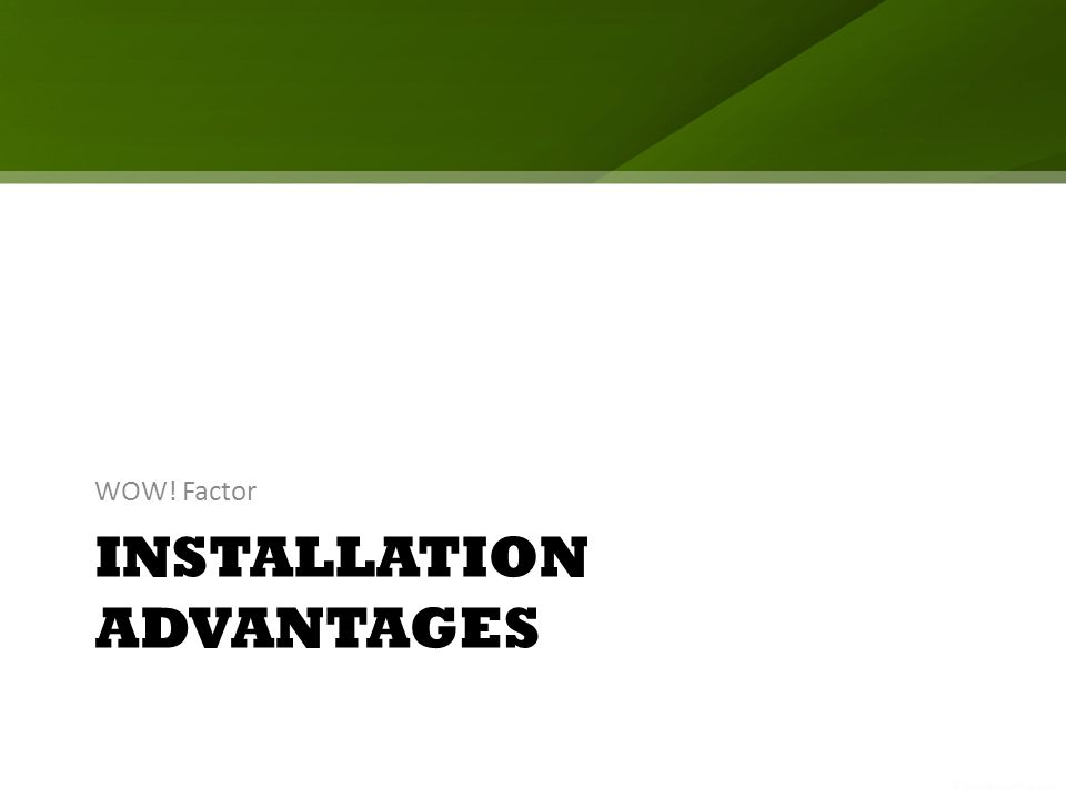 INSTALLATION ADVANTAGES WOW! Factor