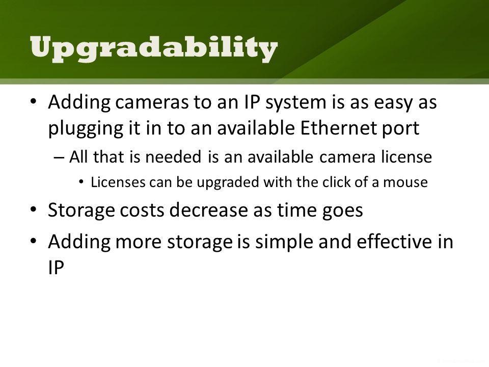 Upgradability Adding cameras to an IP system is as easy as plugging it in to an available Ethernet port – All that is needed is an available camera license Licenses can be upgraded with the click of a mouse Storage costs decrease as time goes Adding more storage is simple and effective in IP
