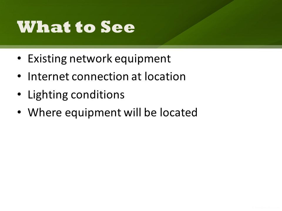 What to See Existing network equipment Internet connection at location Lighting conditions Where equipment will be located