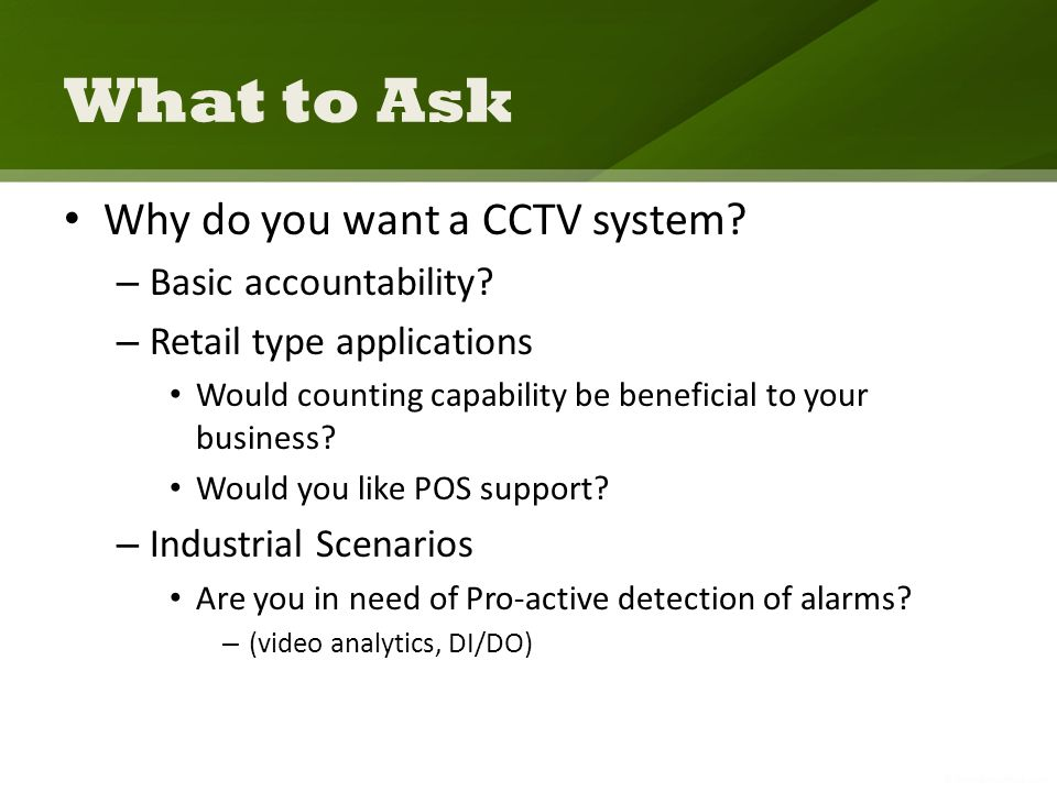 What to Ask Why do you want a CCTV system. – Basic accountability.