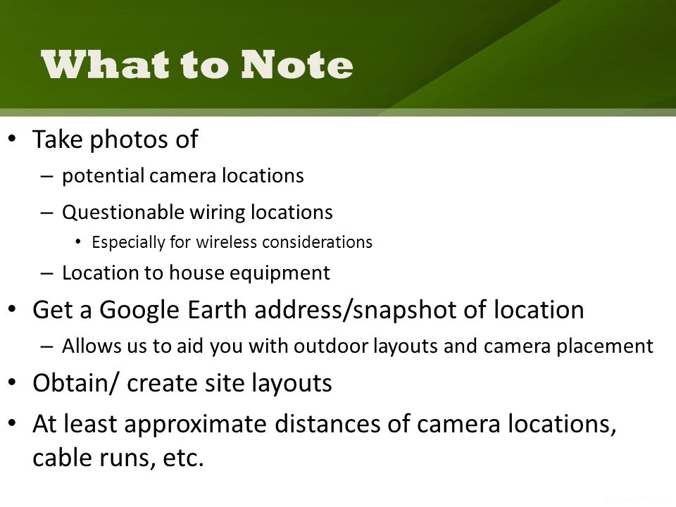 What to Note Take photos of – potential camera locations – Questionable wiring locations Especially for wireless considerations – Location to house equipment Get a Google Earth address/snapshot of location – Allows us to aid you with outdoor layouts and camera placement Obtain/ create site layouts At least approximate distances of camera locations, cable runs, etc.