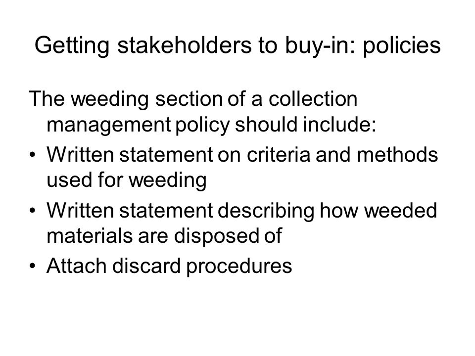 Getting stakeholders to buy-in: policies The weeding section of a collection management policy should include: Written statement on criteria and methods used for weeding Written statement describing how weeded materials are disposed of Attach discard procedures