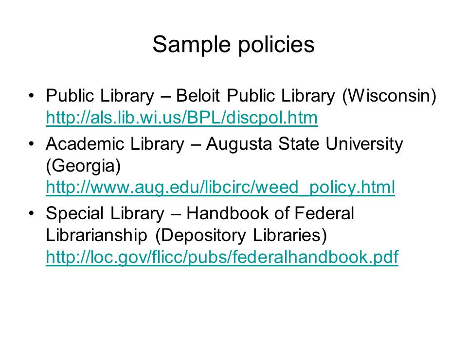 Sample policies Public Library – Beloit Public Library (Wisconsin)     Academic Library – Augusta State University (Georgia)     Special Library – Handbook of Federal Librarianship (Depository Libraries)