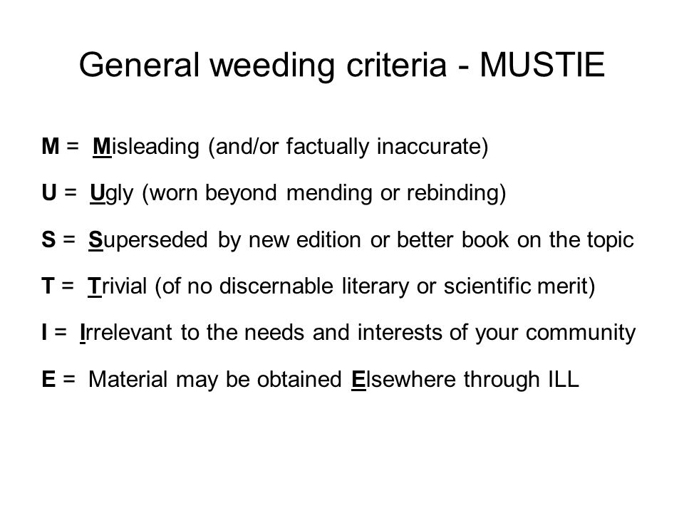 General weeding criteria - MUSTIE M = Misleading (and/or factually inaccurate) U = Ugly (worn beyond mending or rebinding) S = Superseded by new edition or better book on the topic T = Trivial (of no discernable literary or scientific merit) I = Irrelevant to the needs and interests of your community E = Material may be obtained Elsewhere through ILL