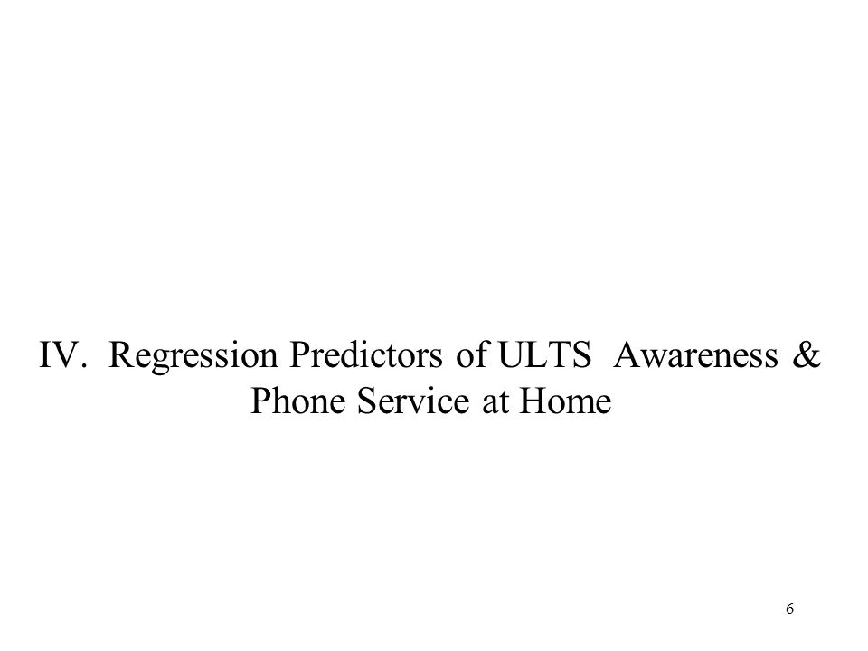 6 IV. Regression Predictors of ULTS Awareness & Phone Service at Home