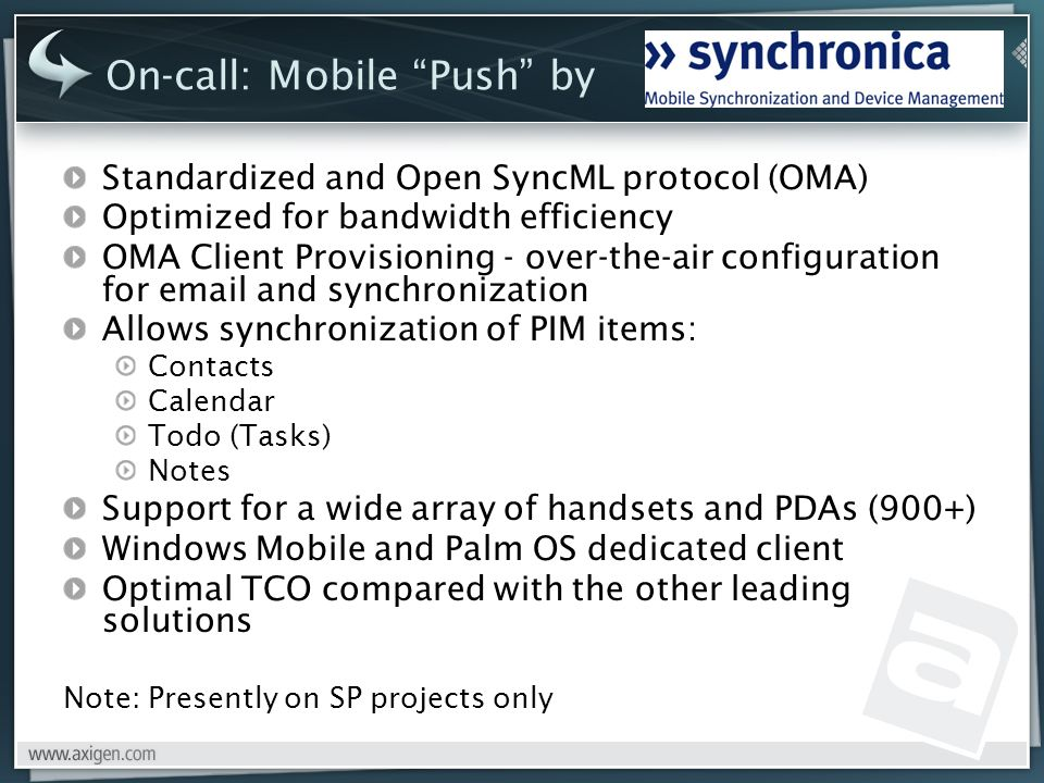On-call: Mobile Push by Standardized and Open SyncML protocol (OMA) Optimized for bandwidth efficiency OMA Client Provisioning - over-the-air configuration for  and synchronization Allows synchronization of PIM items: Contacts Calendar Todo (Tasks) Notes Support for a wide array of handsets and PDAs (900+) Windows Mobile and Palm OS dedicated client Optimal TCO compared with the other leading solutions Note: Presently on SP projects only