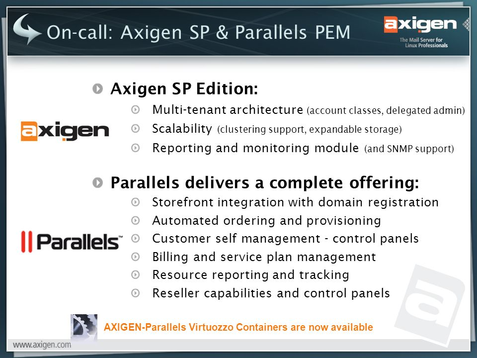 On-call: Axigen SP & Parallels PEM Axigen SP Edition: Multi-tenant architecture (account classes, delegated admin) Scalability (clustering support, expandable storage) Reporting and monitoring module (and SNMP support) Parallels delivers a complete offering: Storefront integration with domain registration Automated ordering and provisioning Customer self management - control panels Billing and service plan management Resource reporting and tracking Reseller capabilities and control panels AXIGEN-Parallels Virtuozzo Containers are now available