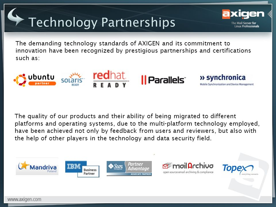 Technology Partnerships The demanding technology standards of AXIGEN and its commitment to innovation have been recognized by prestigious partnerships and certifications such as: The quality of our products and their ability of being migrated to different platforms and operating systems, due to the multi-platform technology employed, have been achieved not only by feedback from users and reviewers, but also with the help of other players in the technology and data security field.