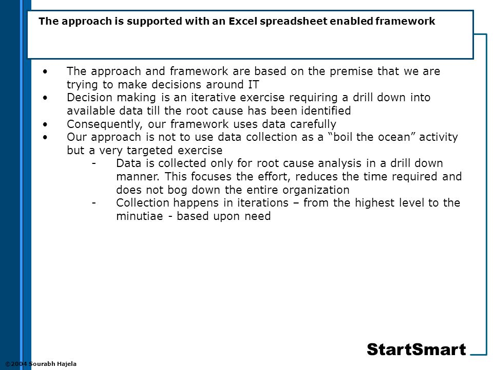 StartSmart ©2004 Sourabh Hajela The approach is supported with an Excel spreadsheet enabled framework The approach and framework are based on the premise that we are trying to make decisions around IT Decision making is an iterative exercise requiring a drill down into available data till the root cause has been identified Consequently, our framework uses data carefully Our approach is not to use data collection as a boil the ocean activity but a very targeted exercise -Data is collected only for root cause analysis in a drill down manner.