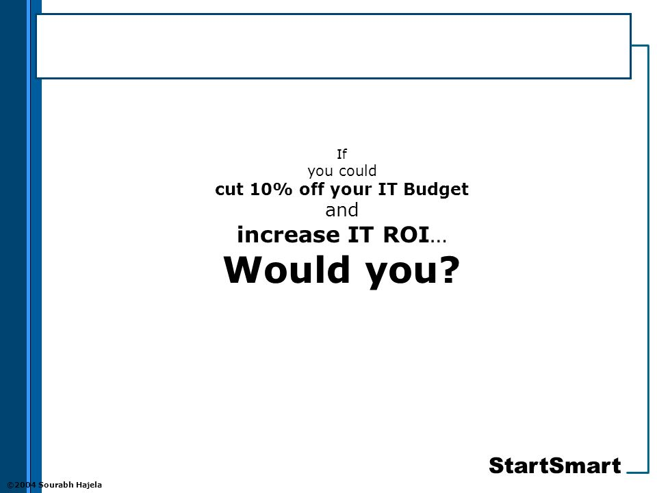 StartSmart ©2004 Sourabh Hajela If you could cut 10% off your IT Budget and increase IT ROI… Would you