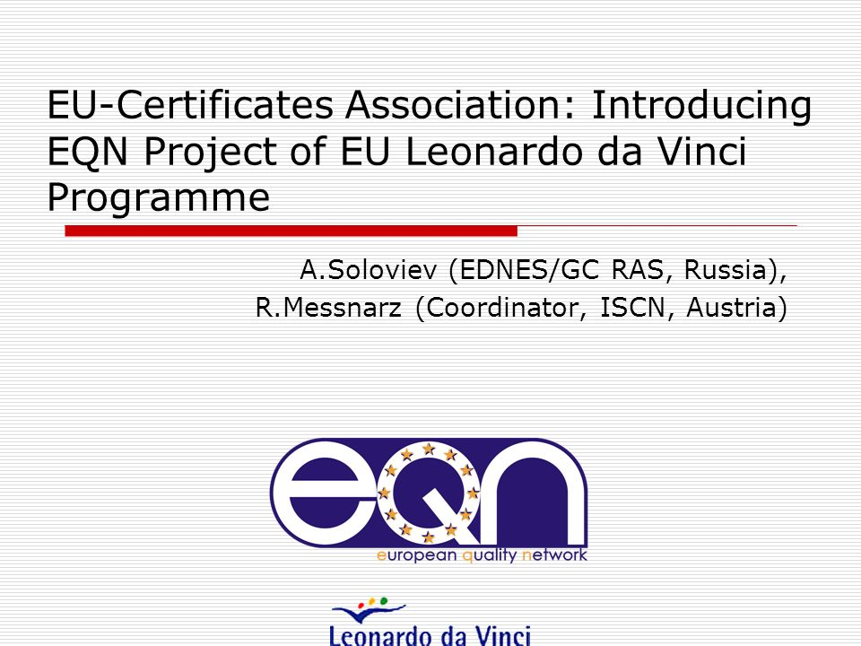 EU-Certificates Association: Introducing EQN Project of EU Leonardo da Vinci Programme A.Soloviev (EDNES/GC RAS, Russia), R.Messnarz (Coordinator, ISCN, Austria)