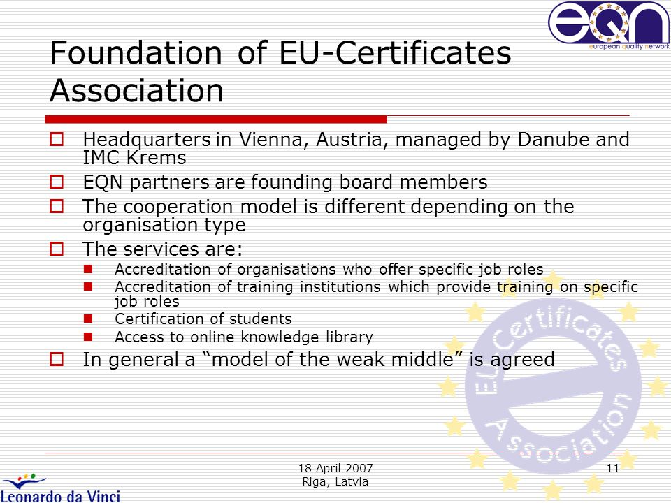 18 April 2007 Riga, Latvia 11 Headquarters in Vienna, Austria, managed by Danube and IMC Krems EQN partners are founding board members The cooperation model is different depending on the organisation type The services are: Accreditation of organisations who offer specific job roles Accreditation of training institutions which provide training on specific job roles Certification of students Access to online knowledge library In general a model of the weak middle is agreed Foundation of EU-Certificates Association
