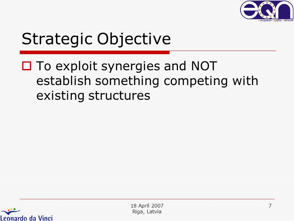 18 April 2007 Riga, Latvia 7 Strategic Objective To exploit synergies and NOT establish something competing with existing structures