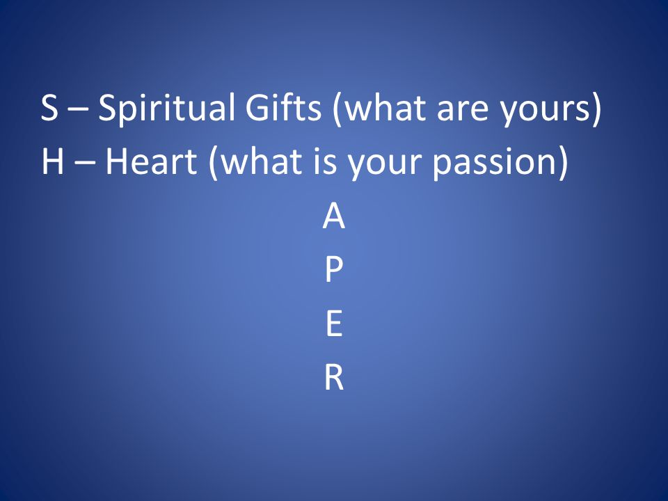 S – Spiritual Gifts (what are yours) H – Heart (what is your passion) A P E R