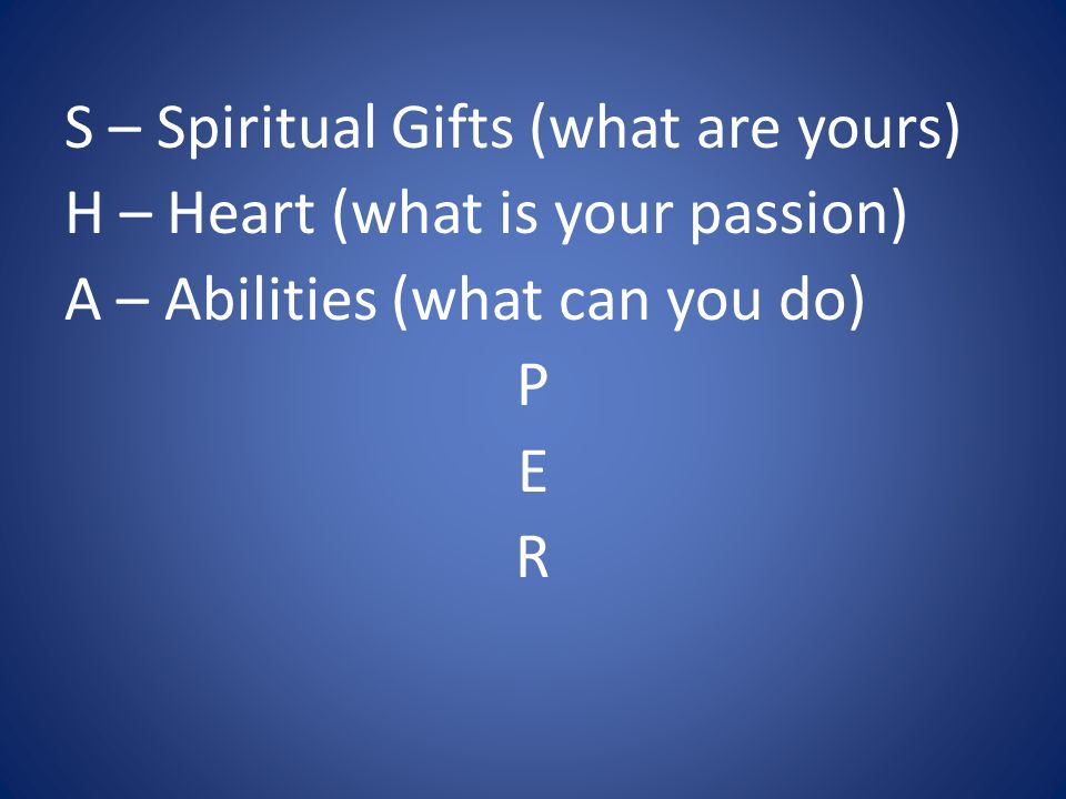 S – Spiritual Gifts (what are yours) H – Heart (what is your passion) A – Abilities (what can you do) P E R