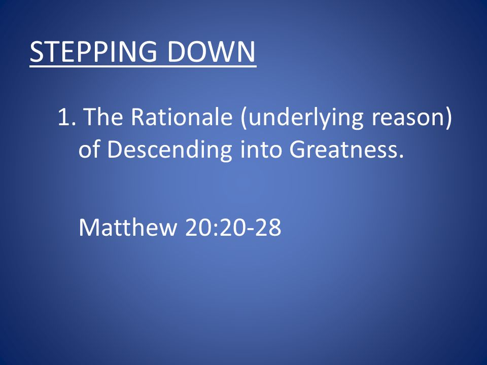 STEPPING DOWN 1. The Rationale (underlying reason) of Descending into Greatness. Matthew 20:20-28