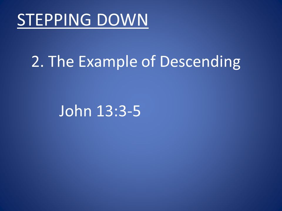 STEPPING DOWN 2. The Example of Descending John 13:3-5