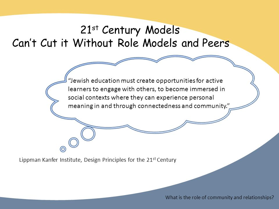 21 st Century Models Cant Cut it Without Role Models and Peers Jewish education must create opportunities for active learners to engage with others, to become immersed in social contexts where they can experience personal meaning in and through connectedness and community.