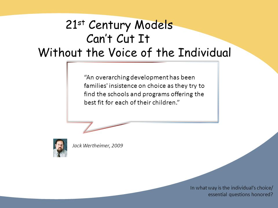 21 st Century Models Cant Cut It Without the Voice of the Individual In what way is the individuals choice/ essential questions honored.