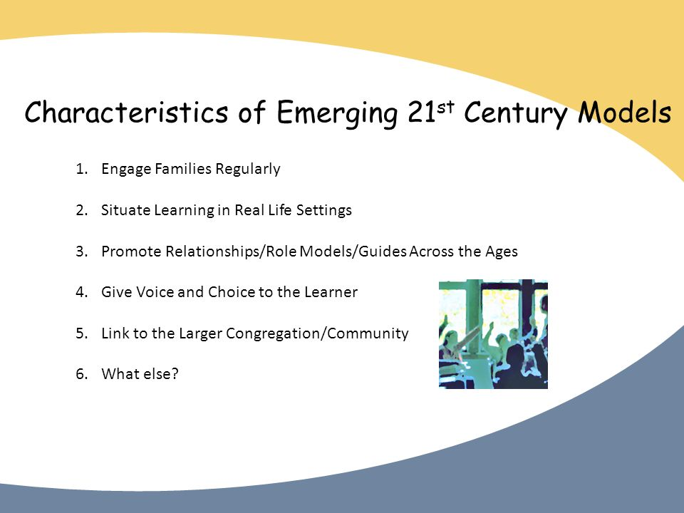 Characteristics of Emerging 21 st Century Models 1.Engage Families Regularly 2.Situate Learning in Real Life Settings 3.Promote Relationships/Role Models/Guides Across the Ages 4.Give Voice and Choice to the Learner 5.Link to the Larger Congregation/Community 6.What else