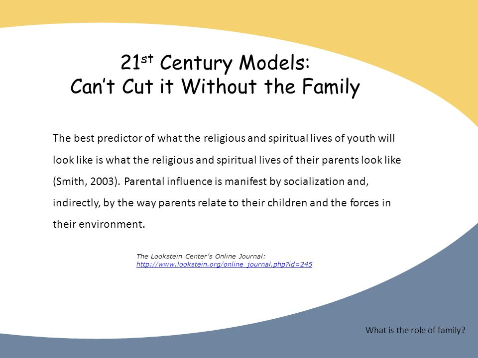 21 st Century Models: Cant Cut it Without the Family The best predictor of what the religious and spiritual lives of youth will look like is what the religious and spiritual lives of their parents look like (Smith, 2003).