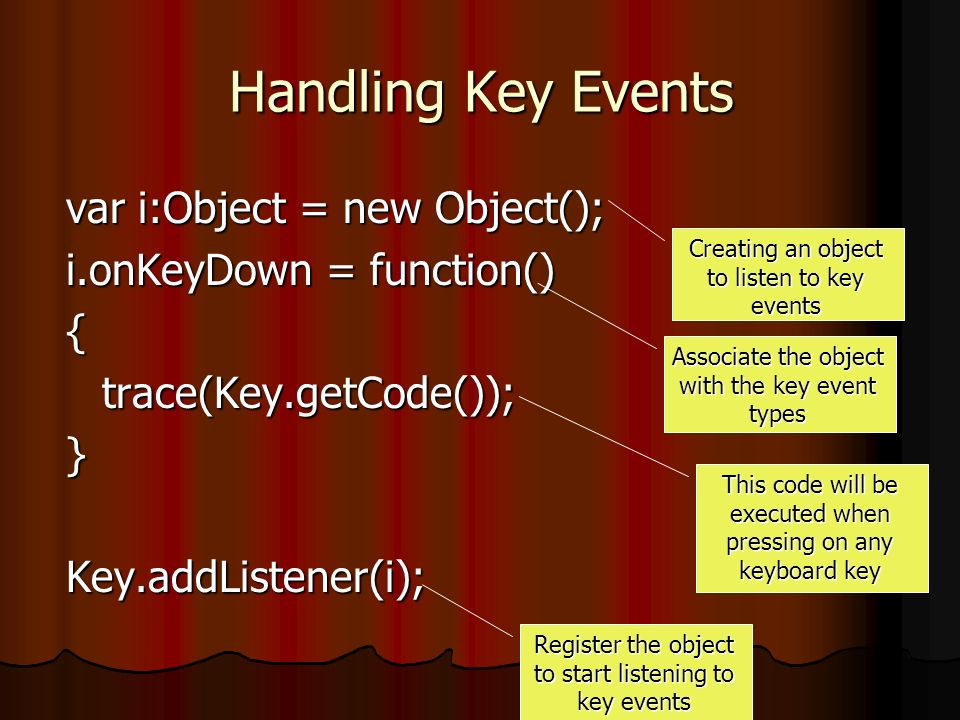 Handling Key Events var i:Object = new Object(); i.onKeyDown = function() {trace(Key.getCode());}Key.addListener(i); Creating an object to listen to key events Associate the object with the key event types This code will be executed when pressing on any keyboard key Register the object to start listening to key events