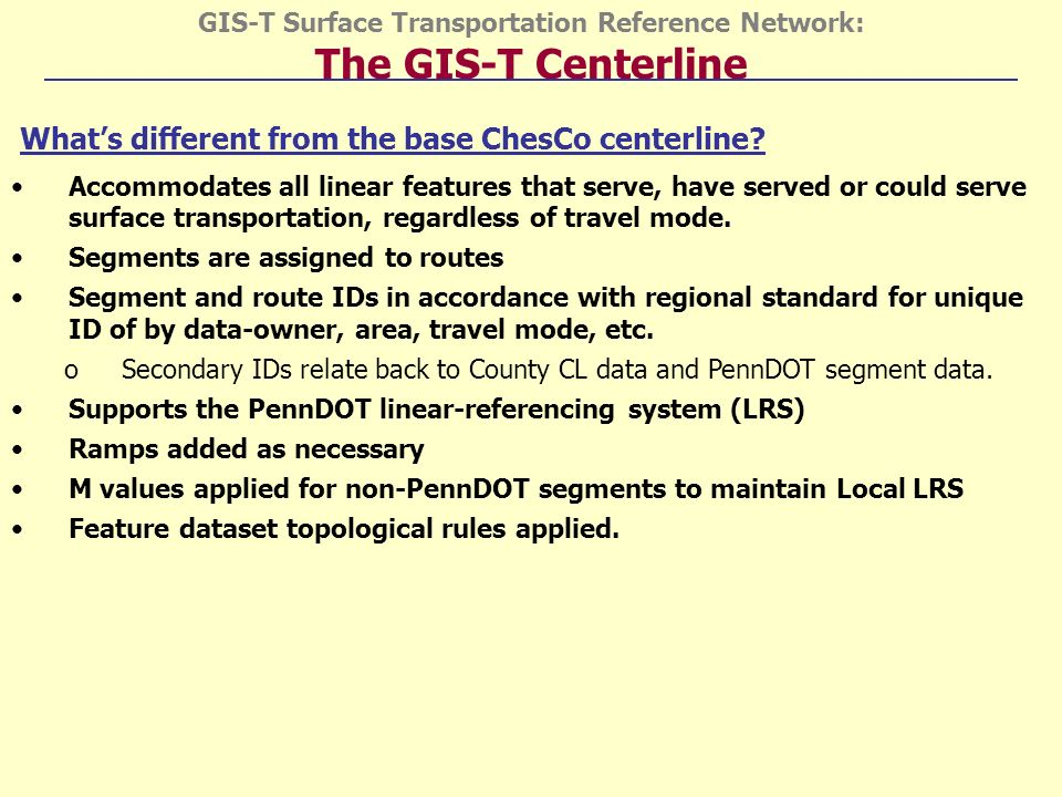 GIS-T Surface Transportation Reference Network: The GIS-T Centerline Whats different from the base ChesCo centerline.