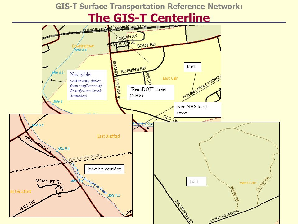 GIS-T Surface Transportation Reference Network: The GIS-T Centerline Navigable waterway (miles from confluence of Brandywine Creek branches) Rail PennDOT street (NHS) Non NHS local street Trail Inactive corridor