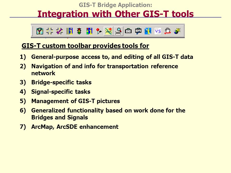 GIS-T Bridge Application: Integration with Other GIS-T tools 1)General-purpose access to, and editing of all GIS-T data 2)Navigation of and info for transportation reference network 3)Bridge-specific tasks 4)Signal-specific tasks 5)Management of GIS-T pictures 6)Generalized functionality based on work done for the Bridges and Signals 7)ArcMap, ArcSDE enhancement GIS-T custom toolbar provides tools for
