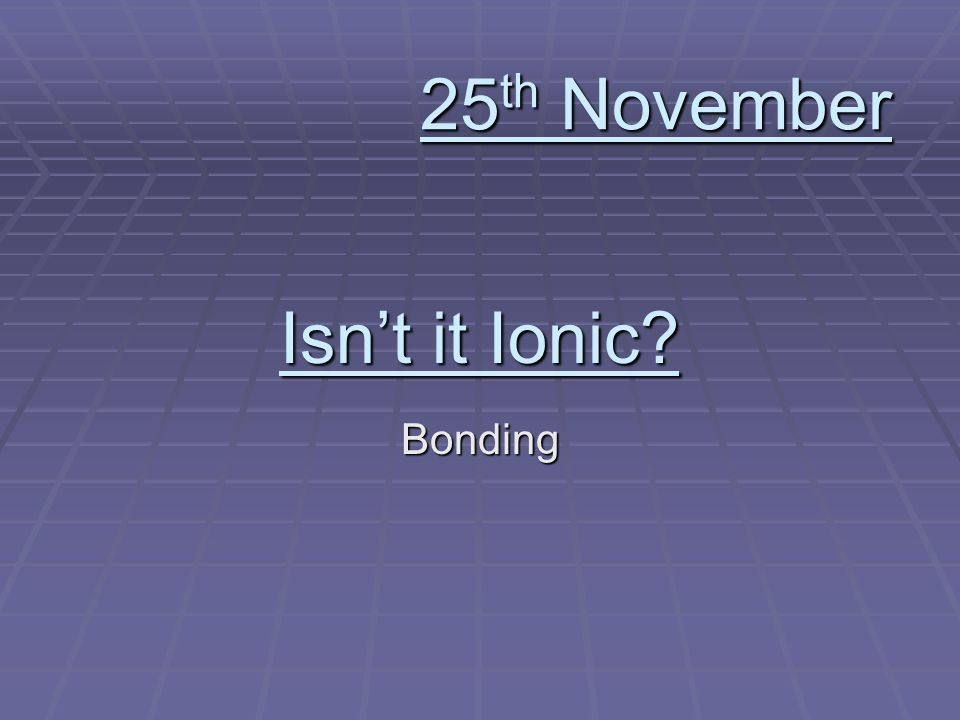 Isnt it Ionic Bonding 25 th November