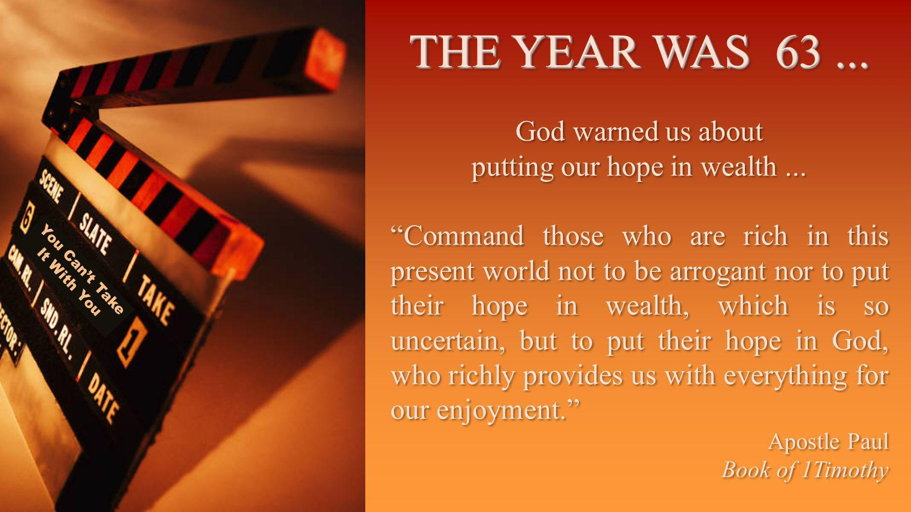 You Cant Take It With You THE YEAR WAS 63... God warned us about putting our hope in wealth...