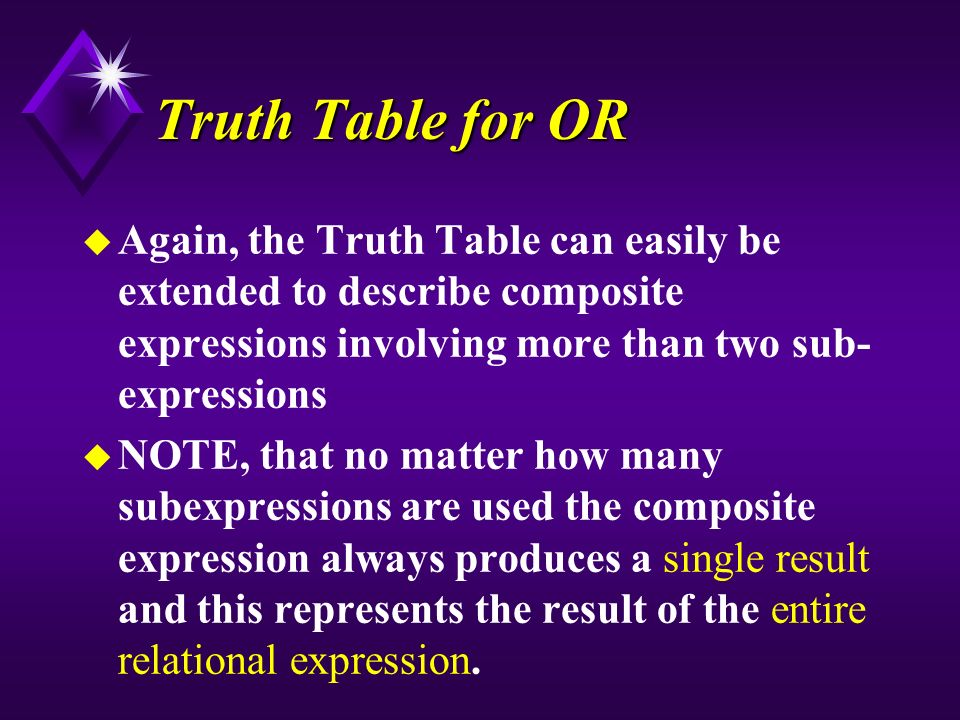 Truth Table for OR u Again, the Truth Table can easily be extended to describe composite expressions involving more than two sub- expressions u NOTE, that no matter how many subexpressions are used the composite expression always produces a single result and this represents the result of the entire relational expression.