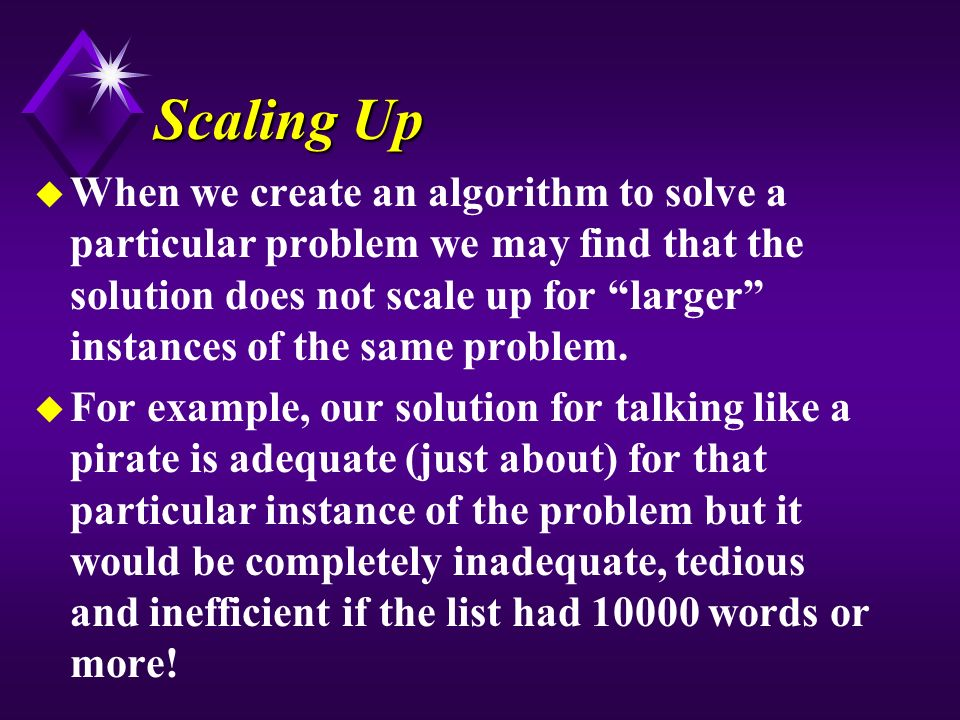 Scaling Up u When we create an algorithm to solve a particular problem we may find that the solution does not scale up for larger instances of the same problem.